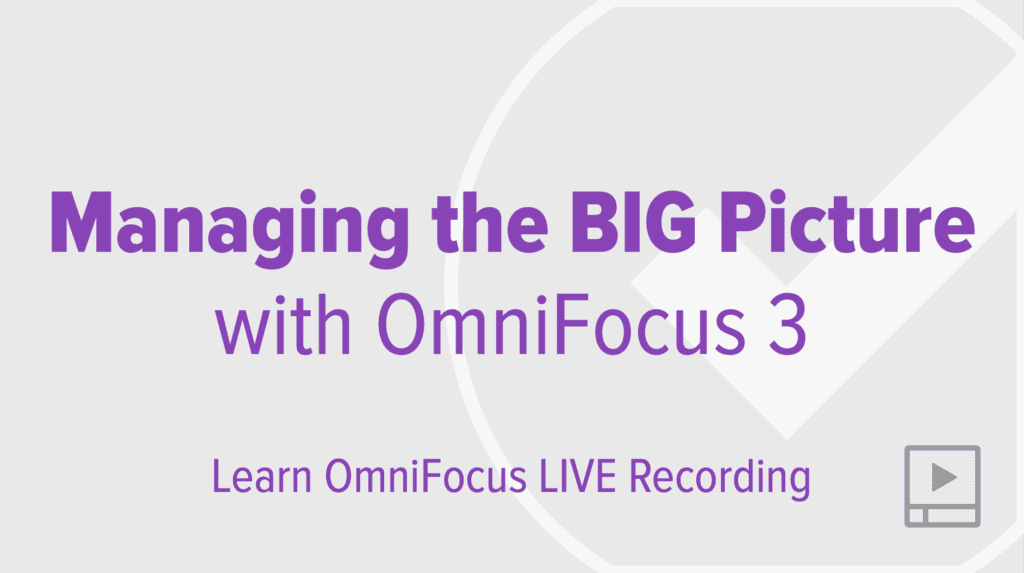 Managing the BIG Picture with OmniFocus 3